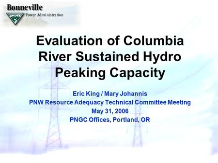Evaluation of Columbia River Sustained Hydro Peaking Capacity Eric King / Mary Johannis PNW Resource Adequacy Technical Committee Meeting May 31, 2006.