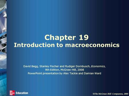 © The McGraw-Hill Companies, 2008 Chapter 19 Introduction to macroeconomics David Begg, Stanley Fischer and Rudiger Dornbusch, Economics, 9th Edition,