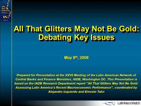 All That Glitters May Not Be Gold: Debating Key Issues May 8 th, 2008 Prepared for Presentation at the XXVII Meeting of the Latin American Network of Central.