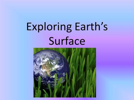 Exploring Earth's Surface. Topography- shape of the land (flat, sloping, hilly, or mountainous) Elevation- height above sea level Relief- difference in.