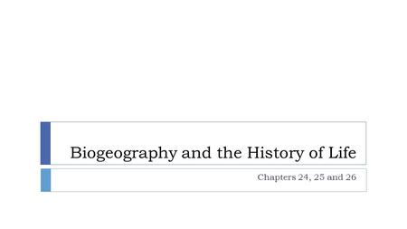Biogeography and the History of Life Chapters 24, 25 and 26.
