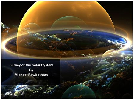 Survey of the Solar System By Michael Rowbotham. The Solar System The Solar System is occupied by a diversity of objects, but shows an underlying order.