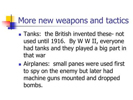 More new weapons and tactics Tanks: the British invented these- not used until 1916. By W W II, everyone had tanks and they played a big part in that.