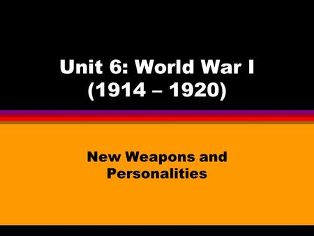 Unit 6: World War I (1914 – 1920) New Weapons and Personalities.