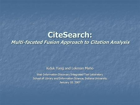 CiteSearch: Multi-faceted Fusion Approach to Citation Analysis Kiduk Yang and Lokman Meho Web Information Discovery Integrated Tool Laboratory School of.