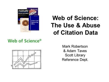 Web of Science: The Use & Abuse of Citation Data Mark Robertson & Adam Taves Scott Library Reference Dept.