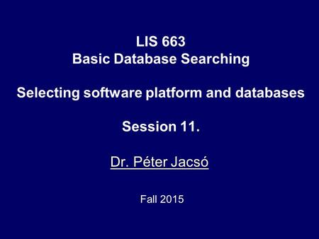 LIS 663 Basic Database Searching Selecting software platform and databases Session 11. Dr. Péter Jacsó Fall 2015.