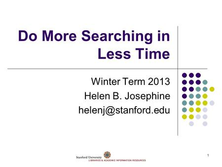 1 Do More Searching in Less Time Winter Term 2013 Helen B. Josephine
