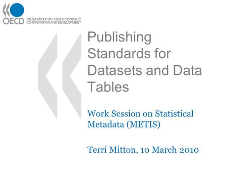 Work Session on Statistical Metadata (METIS) Terri Mitton, 10 March 2010 Publishing Standards for Datasets and Data Tables.