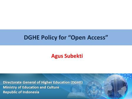 "DGHE Policy for ""Open Access"" Agus Subekti Directorate General of Higher Education (DGHE) Ministry of Education and Culture Republic of Indonesia."