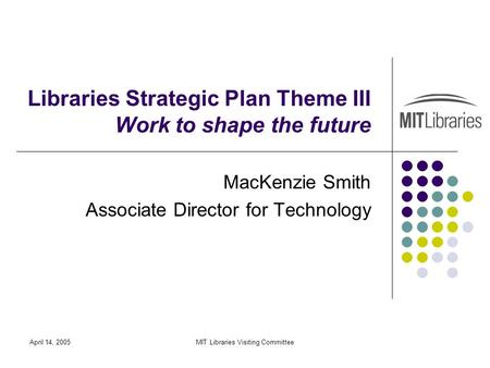April 14, 2005MIT Libraries Visiting Committee Libraries Strategic Plan Theme III Work to shape the future MacKenzie Smith Associate Director for Technology.