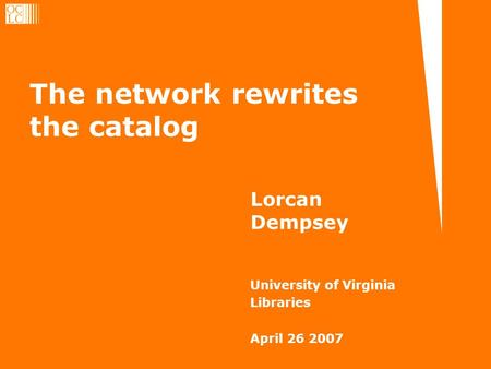 The network rewrites the catalog Lorcan Dempsey University of Virginia Libraries April 26 2007.