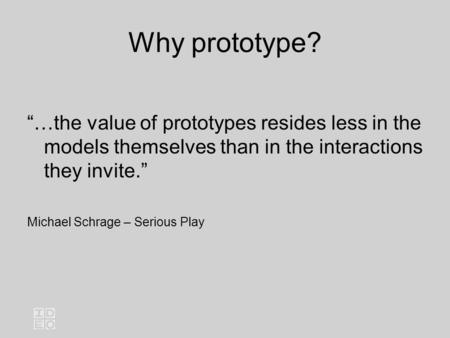 "Why prototype? ""…the value of prototypes resides less in the models themselves than in the interactions they invite."" Michael Schrage – Serious Play."