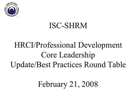 ISC-SHRM HRCI/Professional Development Core Leadership Update/Best Practices Round Table February 21, 2008.