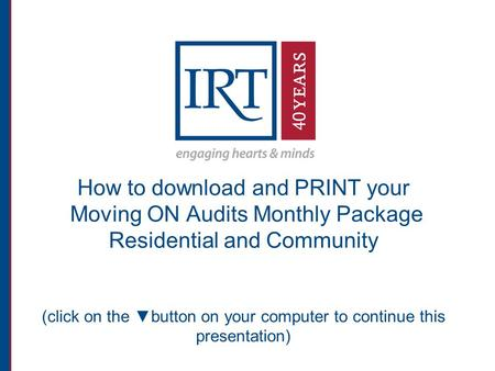 How to download and PRINT your Moving ON Audits Monthly Package Residential and Community (click on the ▼button on your computer to continue this presentation)