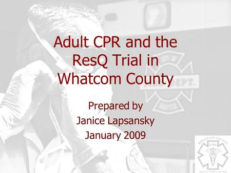 Adult CPR and the ResQ Trial in Whatcom County Prepared by Janice Lapsansky January 2009.