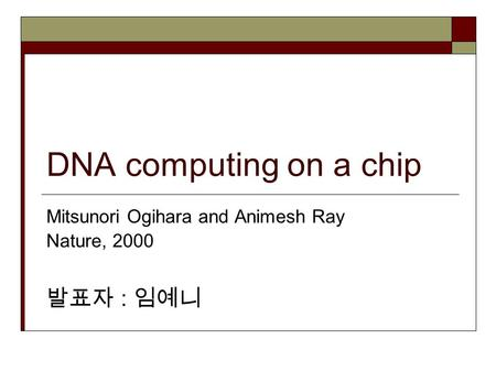 DNA computing on a chip Mitsunori Ogihara and Animesh Ray Nature, 2000 발표자 : 임예니.