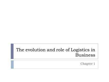 The evolution and role of Logistics in Business Chapter 1.