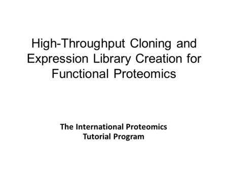 High-Throughput Cloning and Expression Library Creation for Functional Proteomics The International Proteomics Tutorial Program.