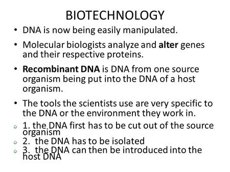 BIOTECHNOLOGY DNA is now being easily manipulated. Molecular biologists analyze and alter genes and their respective proteins. Recombinant DNA is DNA from.