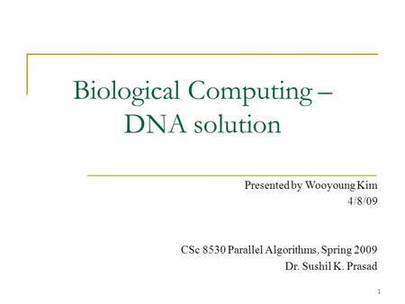 1 Biological Computing – DNA solution Presented by Wooyoung Kim 4/8/09 CSc 8530 Parallel Algorithms, Spring 2009 Dr. Sushil K. Prasad.