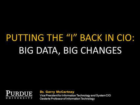 "PUTTING THE ""I"" BACK IN CIO: BIG DATA, BIG CHANGES Dr. Gerry McCartney Vice President for Information Technology and System CIO Oesterle Professor of Information."