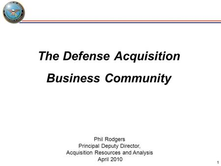 1 The Defense Acquisition Business Community Phil Rodgers Principal Deputy Director, Acquisition Resources and Analysis April 2010.
