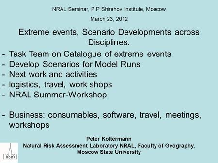 Extreme events, Scenario Developments across Disciplines. Peter Koltermann Natural Risk Assessment Laboratory NRAL, Faculty of Geography, Moscow State.