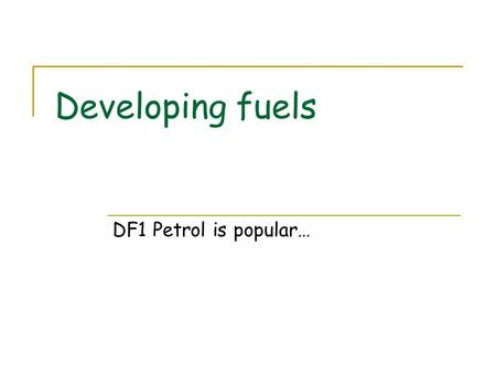 Developing fuels DF1 Petrol is popular…. Petrol is popular Petrol is a highly concentrated energy source. Petrol engines are easy and cheap to build.