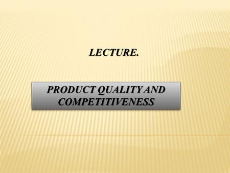 LECTURE. PRODUCT QUALITY AND COMPETITIVENESS. PLAN OF THE LECTURE 1.The concept of quality products 2.The concept of competitive products.