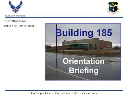 I n t e g r i t y - S e r v i c e - E x c e l l e n c e 1 Building 185 Orientation Briefing 101 Nelson Drive Offutt AFB, 68113-1023.