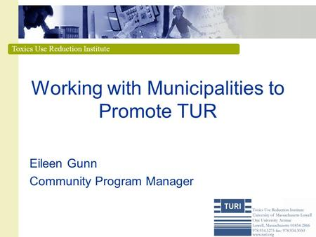 Toxics Use Reduction Institute Working with Municipalities to Promote TUR Eileen Gunn Community Program Manager.
