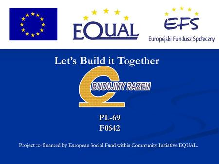 PL-69F0642 Project co-financed by European Social Fund within Community Initiative EQUAL. Let's Build it Together.