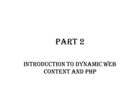 PART 2 INTRODUCTION TO DYNAMIC WEB CONTENT AND PHP.