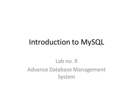 Introduction to MySQL Lab no. 9 Advance Database Management System.