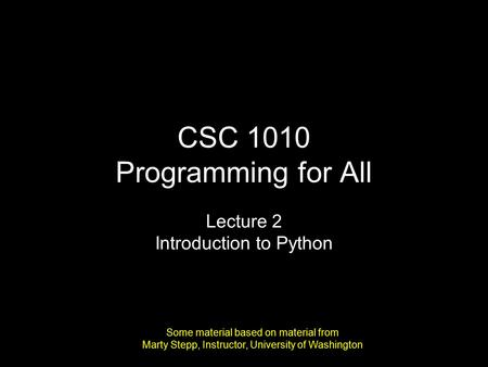 CSC 1010 Programming for All Lecture 2 Introduction to Python Some material based on material from Marty Stepp, Instructor, University of Washington.