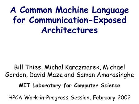 A Common Machine Language for Communication-Exposed Architectures Bill Thies, Michal Karczmarek, Michael Gordon, David Maze and Saman Amarasinghe MIT Laboratory.