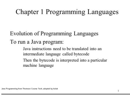 1 Chapter 1 Programming Languages Evolution of Programming Languages To run a Java program: Java instructions need to be translated into an intermediate.