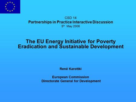 CSD 14 Partnerships in Practice Interactive Discussion 5 th May 2006 The EU Energy Initiative for Poverty Eradication and Sustainable Development René.