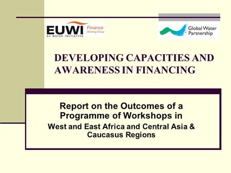 DEVELOPING CAPACITIES AND AWARENESS IN FINANCING Report on the Outcomes of a Programme of Workshops in West and East Africa and Central Asia & Caucasus.