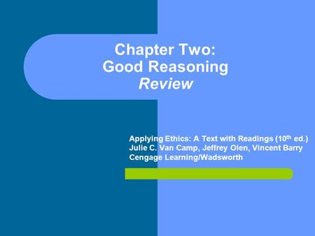 Chapter Two: Good Reasoning Review Applying Ethics: A Text with Readings (10 th ed.) Julie C. Van Camp, Jeffrey Olen, Vincent Barry Cengage Learning/Wadsworth.