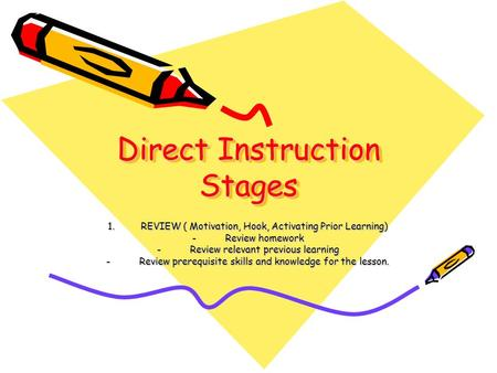 Direct Instruction Stages 1.REVIEW ( Motivation, Hook, Activating Prior Learning) -Review homework -Review relevant previous learning -Review prerequisite.