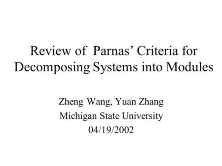 Review of Parnas' Criteria for Decomposing Systems into Modules Zheng Wang, Yuan Zhang Michigan State University 04/19/2002.
