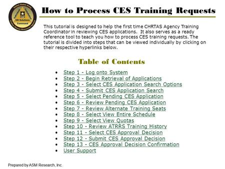 Prepared by ASM Research, Inc. How to Process CES Training Requests This tutorial is designed to help the first time CHRTAS Agency Training Coordinator.