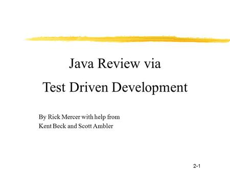2-1 By Rick Mercer with help from Kent Beck and Scott Ambler Java Review via Test Driven Development.