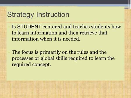 Strategy Instruction Is STUDENT centered and teaches students how to learn information and then retrieve that information when it is needed. The focus.