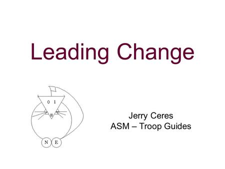 Leading Change Jerry Ceres ASM – Troop Guides. N5-347-11-1 2 Learning Objectives As a result of this session you will be able to: Understand the value.