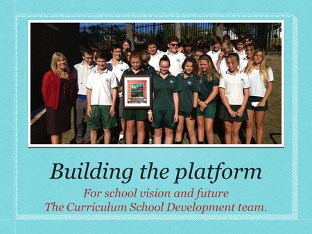 Building the platform For school vision and future The Curriculum School Development team.