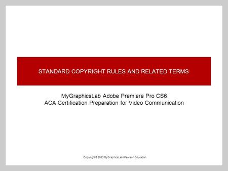 STANDARD COPYRIGHT RULES AND RELATED TERMS MyGraphicsLab Adobe Premiere Pro CS6 ACA Certification Preparation for Video Communication Copyright © 2013.