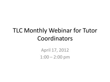 TLC Monthly Webinar for Tutor Coordinators April 17, 2012 1:00 – 2:00 pm.